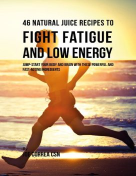 46 Natural Juice Recipes to Fight Fatigue and Low Energy: Jump Start Your Body and Brain With These Powerful and Fast Acting Ingredients, Joe Correa CSN