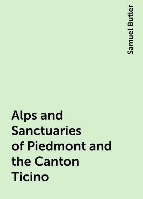 Alps and Sanctuaries of Piedmont and the Canton Ticino, Samuel Butler