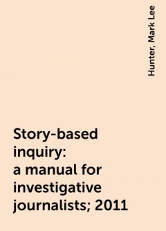 Story-based inquiry: a manual for investigative journalists; 2011, Hunter, Mark Lee