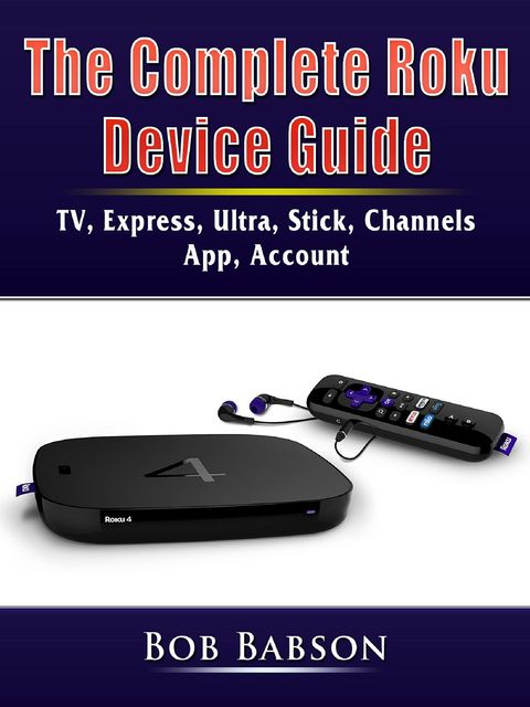The Complete Roku Device Guide, Bob Babson