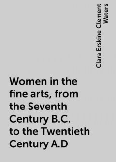 Women in the fine arts, from the Seventh Century B.C. to the Twentieth Century A.D, Clara Erskine Clement Waters
