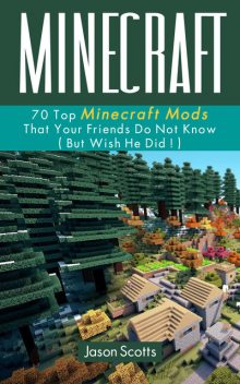 Minecraft: 70 Top Minecraft Mods That Your Friends Do Not Know (But Wish They Did!), Jason Scotts