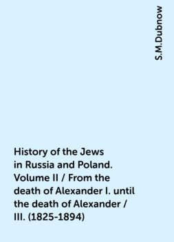 History of the Jews in Russia and Poland. Volume II / From the death of Alexander I. until the death of Alexander / III. (1825-1894), S.M.Dubnow