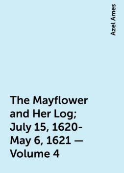 The Mayflower and Her Log; July 15, 1620-May 6, 1621 — Volume 4, Azel Ames
