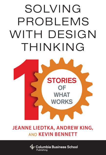 Solving Problems with Design Thinking, Kevin Bennett, Andrew King, Jeanne Liedtka