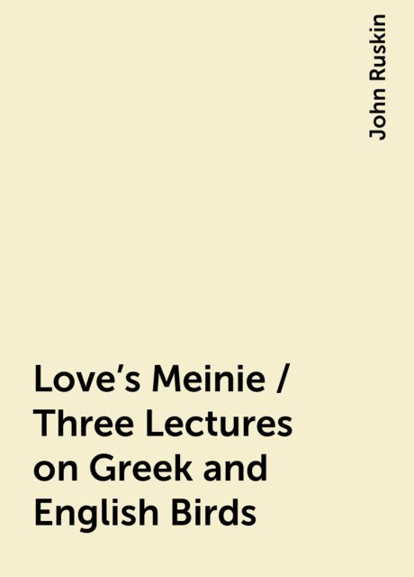 Love's Meinie / Three Lectures on Greek and English Birds, John Ruskin