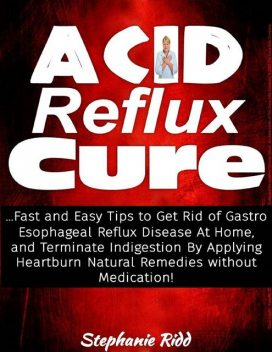 Acid Reflux Cure: Fast and Easy Tips to Get Rid of Gastro Esophageal Reflux Disease At Home, and Terminate Indigestion By Applying Heartburn Natural Remedies Without Medication!, Stephanie Ridd