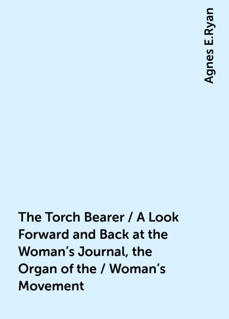 The Torch Bearer / A Look Forward and Back at the Woman's Journal, the Organ of the / Woman's Movement, Agnes E.Ryan