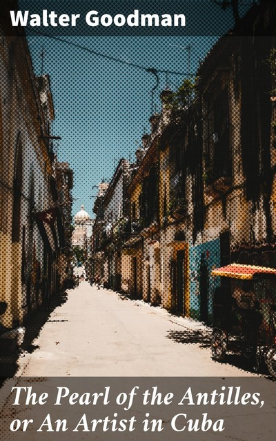 The Pearl of the Antilles, or An Artist in Cuba, Walter Goodman