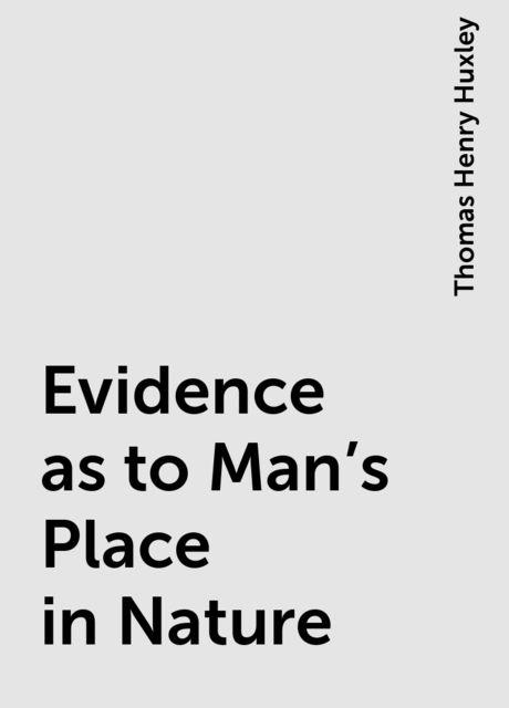 Evidence as to Man's Place in Nature, Thomas Henry Huxley