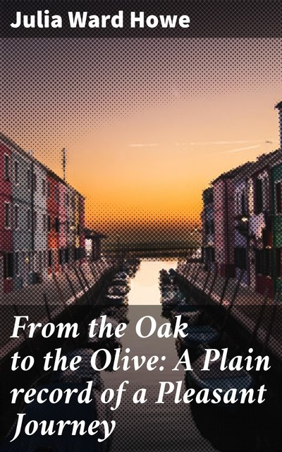 From the Oak to the Olive: A Plain record of a Pleasant Journey, Julia Ward Howe