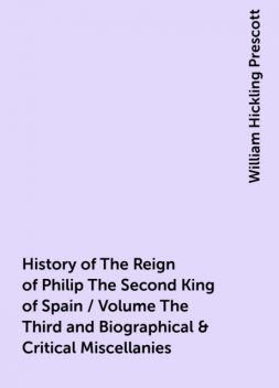 History of The Reign of Philip The Second King of Spain / Volume The Third and Biographical & Critical Miscellanies, William Hickling Prescott