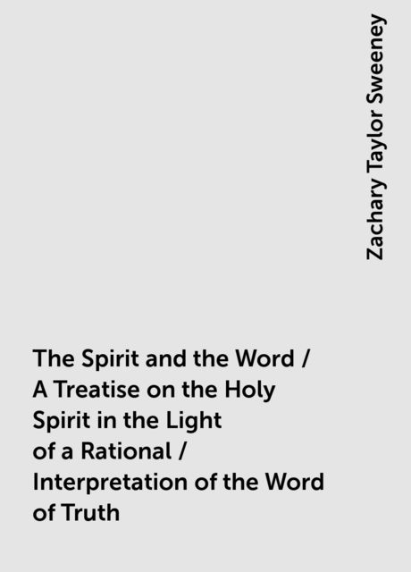 The Spirit and the Word / A Treatise on the Holy Spirit in the Light of a Rational / Interpretation of the Word of Truth, Zachary Taylor Sweeney