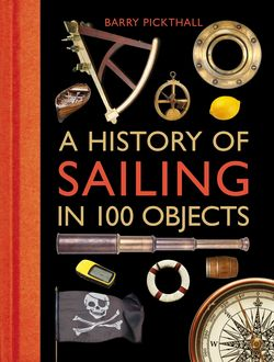 A History of Sailing in 100 Objects, Barry Pickthall