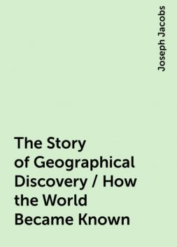 The Story of Geographical Discovery / How the World Became Known, Joseph Jacobs