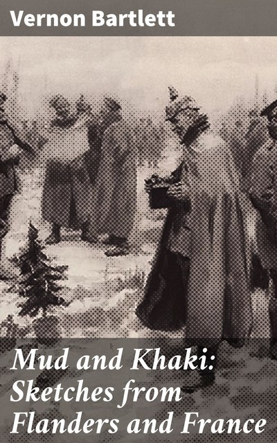 Mud and Khaki: Sketches from Flanders and France, Vernon Bartlett