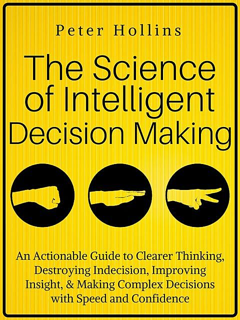 The Science of Intelligent Decision Making, Peter Hollins