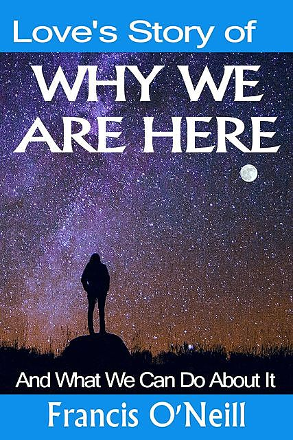 Love's Story of Why We Are Here, Francis O'Neill