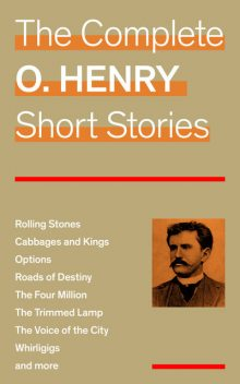 The Complete O. Henry Short Stories (Rolling Stones + Cabbages and Kings + Options + Roads of Destiny + The Four Million + The Trimmed Lamp + The Voice of the City + Whirligigs and more), O.Henry