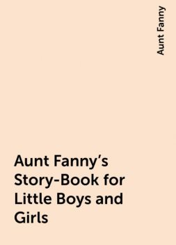 Aunt Fanny's Story-Book for Little Boys and Girls, Aunt Fanny