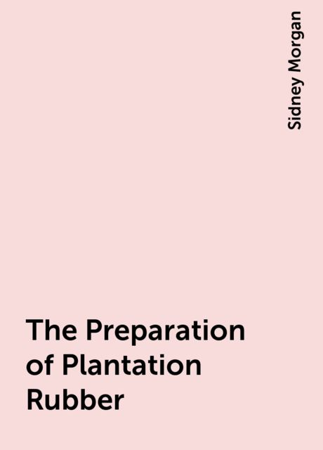 The Preparation of Plantation Rubber, Sidney Morgan