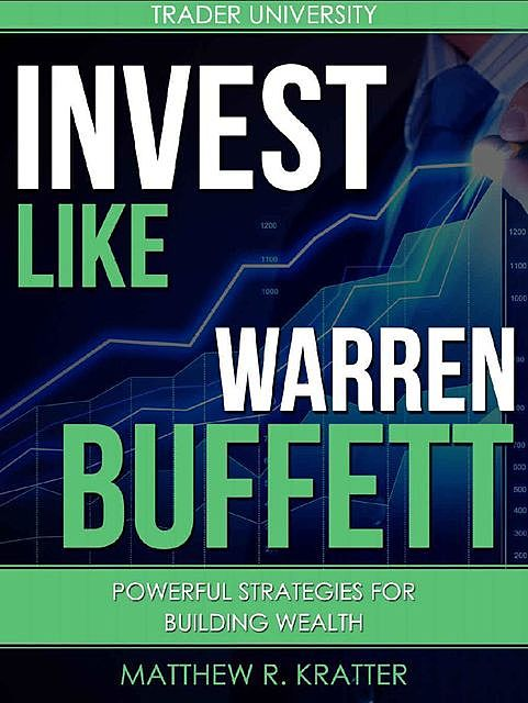 Invest Like Warren Buffett: Powerful Strategies for Building Wealth, Matthew R. Kratter