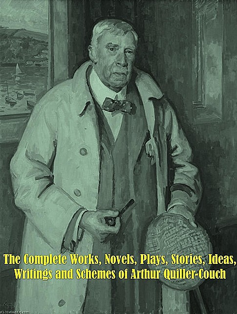 The Complete Works, Novels, Plays, Stories, Ideas, Writings and Schemes of Arthur Quiller-Couch, Arthur Quiller-Couch