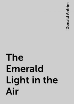 The Emerald Light in the Air, Donald Antrim