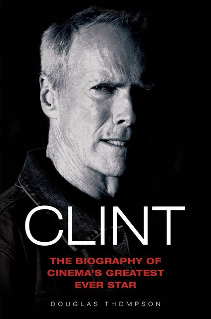 Clint Eastwood – The Biography of Cinema's Greatest Ever Star, Thompson Douglas
