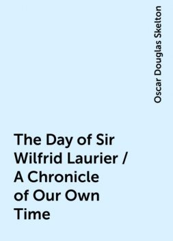 The Day of Sir Wilfrid Laurier / A Chronicle of Our Own Time, Oscar Douglas Skelton
