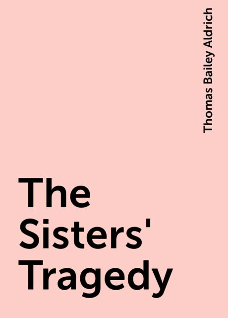 The Sisters' Tragedy, Thomas Bailey Aldrich