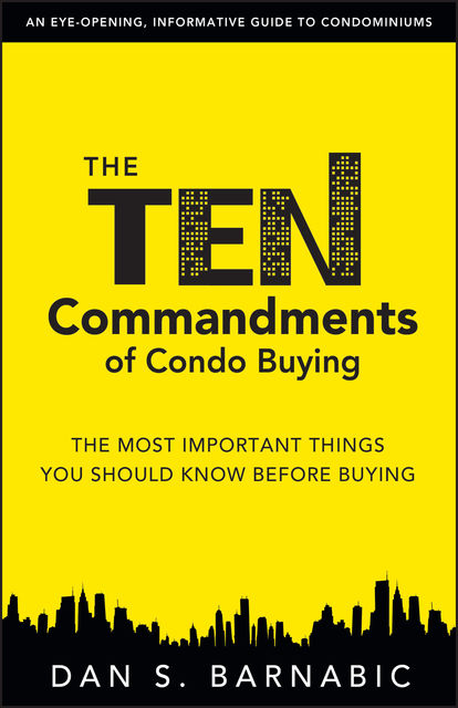 The Ten Commandments of Condo Buying: The Most Important Things You Should Know Before Buying, Dan S.Barnabic