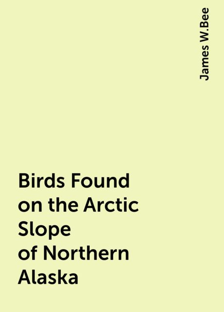 Birds Found on the Arctic Slope of Northern Alaska, James W.Bee