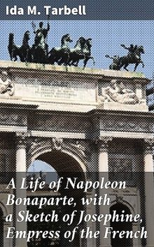 A Life of Napoleon Bonaparte, with a Sketch of Josephine, Empress of the French, Ida M.Tarbell