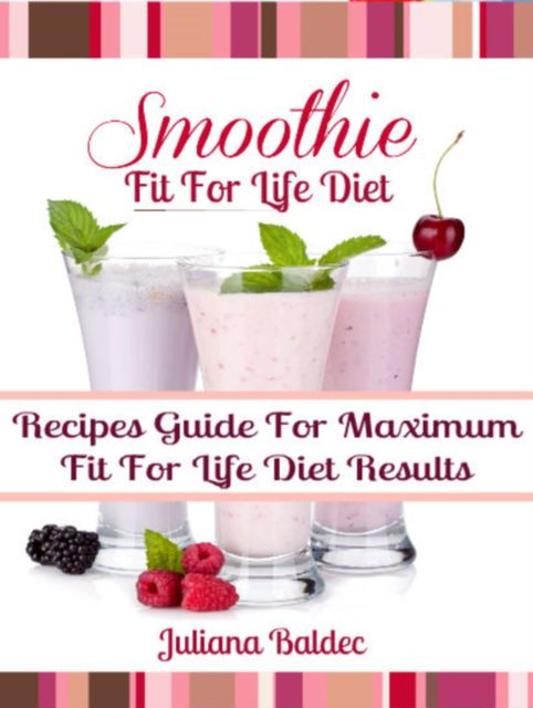 Fit For Life Diet: Smoothie Recipes Guide For Maximum Fit For Life Diet Results – 3 In 1 Box Set, Juliana Baldec