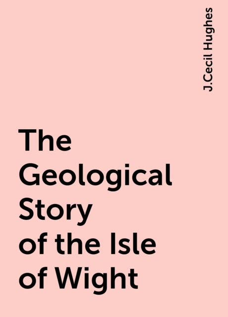The Geological Story of the Isle of Wight, J.Cecil Hughes