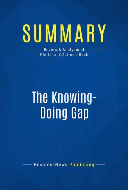 Summary : The Knowing-Doing Gap – Jeffrey Pfeffer & Robert Sutton, BusinessNews Publishing