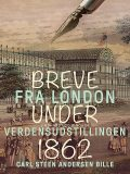 Breve fra London under Verdensudstillingen 1862, Carl Steen Andersen Bille