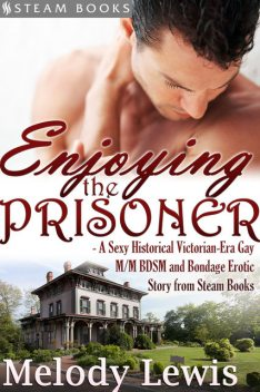 Enjoying the Prisoner – A Sexy Historical Victorian-Era Gay M/M BDSM and Bondage Erotic Story from Steam Books, Steam Books, Melody Lewis