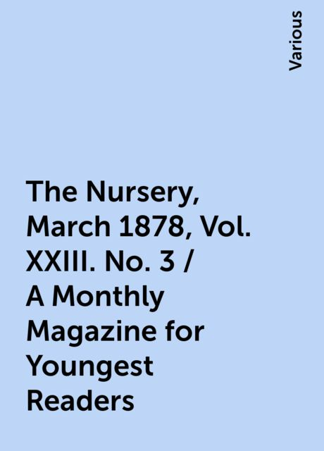 The Nursery, March 1878, Vol. XXIII. No. 3 / A Monthly Magazine for Youngest Readers, Various