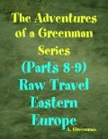 The Adventures of a Greenman Series: (Parts 8–9) Raw Travel Eastern Europe, A Greenman
