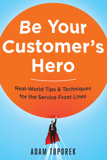 Be Your Customer's Hero, Adam Toporek
