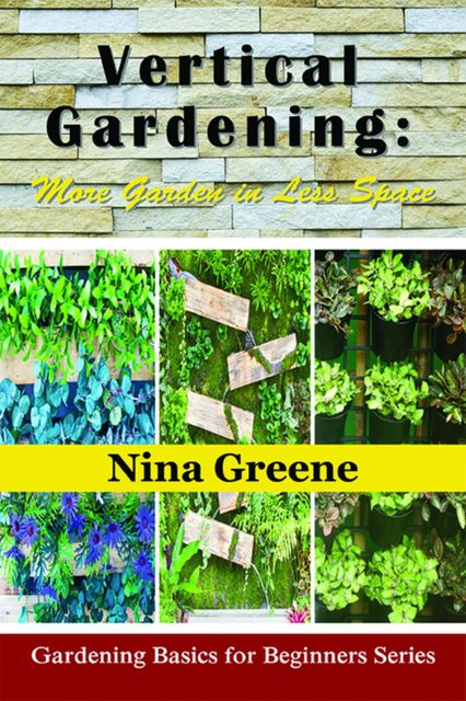 Vertical Gardening: More Garden in Less Space, Nina Greene