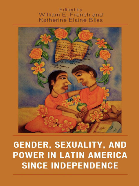 Gender, Sexuality, and Power in Latin America since Independence, William E. French