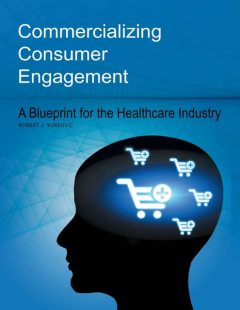 Commercializing Consumer Engagement: A Blueprint for the Healthcare Industry, Robert J.Yurkovic