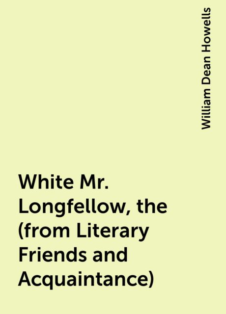 White Mr. Longfellow, the (from Literary Friends and Acquaintance), William Dean Howells