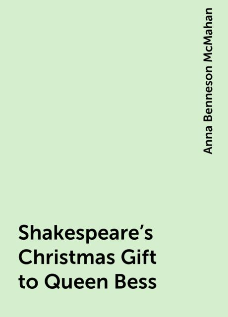 Shakespeare's Christmas Gift to Queen Bess, Anna Benneson McMahan