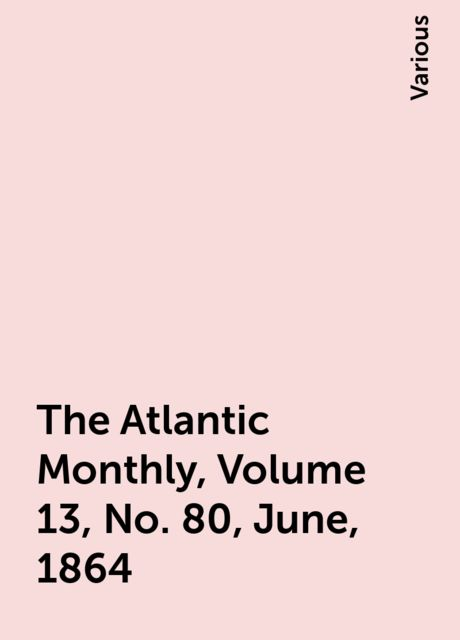 The Atlantic Monthly, Volume 13, No. 80, June, 1864, Various