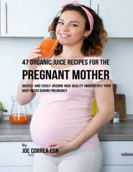 47 Organic Juice Recipes for the Pregnant Mother: Quickly and Easily Absorb High Quality Ingredients Your Body Needs During Pregnancy, Joe Correa CSN
