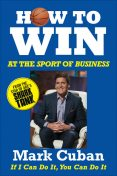 How to Win at the Sport of Business: If I Can Do It, You Can Do It, Mark Cuban